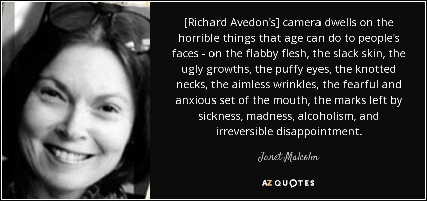 [Richard Avedon's] camera dwells on the horrible things that age can do to people's faces - on the flabby flesh, the slack skin, the ugly growths, the puffy eyes, the knotted necks, the aimless wrinkles, the fearful and anxious set of the mouth, the marks left by sickness, madness, alcoholism, and irreversible disappointment. - Janet Malcolm