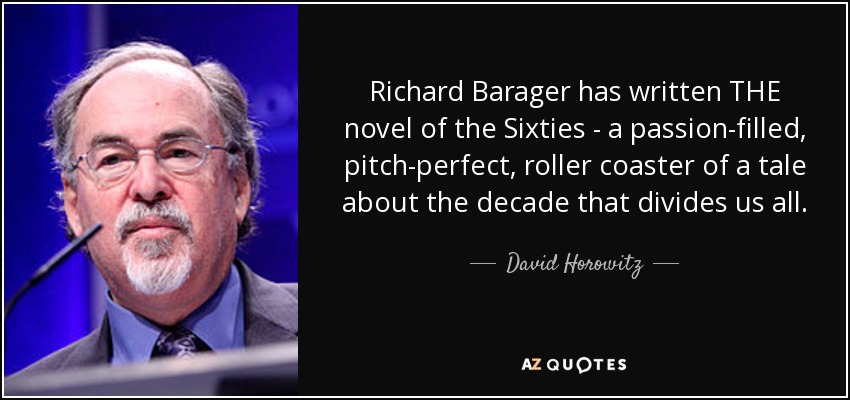 Richard Barager has written THE novel of the Sixties - a passion-filled, pitch-perfect, roller coaster of a tale about the decade that divides us all. - David Horowitz