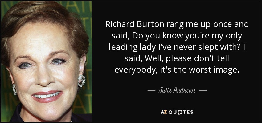 Richard Burton rang me up once and said, Do you know you're my only leading lady I've never slept with? I said, Well, please don't tell everybody, it's the worst image. - Julie Andrews