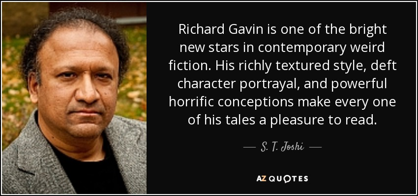 Richard Gavin is one of the bright new stars in contemporary weird fiction. His richly textured style, deft character portrayal, and powerful horrific conceptions make every one of his tales a pleasure to read. - S. T. Joshi