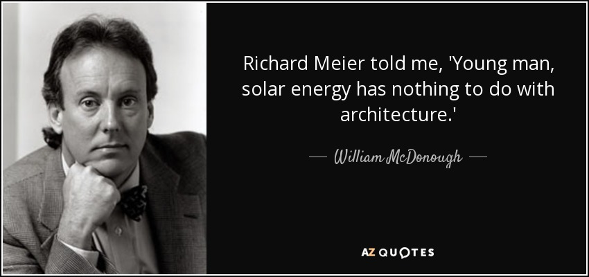 Richard Meier told me, 'Young man, solar energy has nothing to do with architecture.' - William McDonough