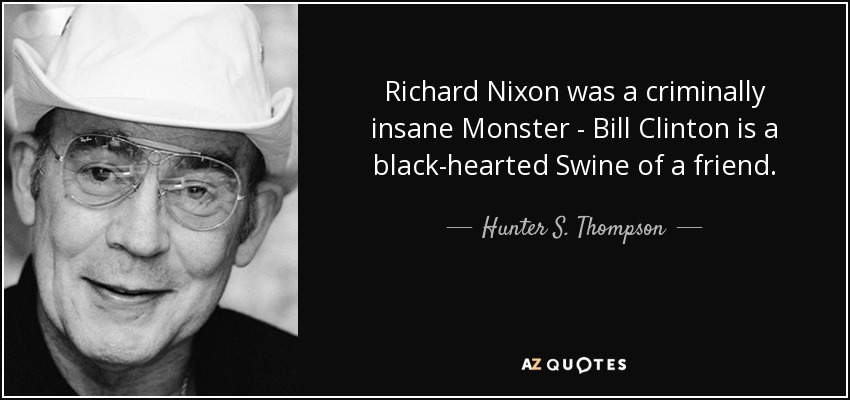 Richard Nixon was a criminally insane Monster - Bill Clinton is a black-hearted Swine of a friend. - Hunter S. Thompson