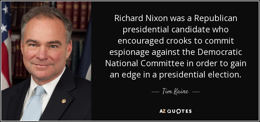 Richard Nixon was a Republican presidential candidate who encouraged crooks to commit espionage against the Democratic National Committee in order to gain an edge in a presidential election. - Tim Kaine