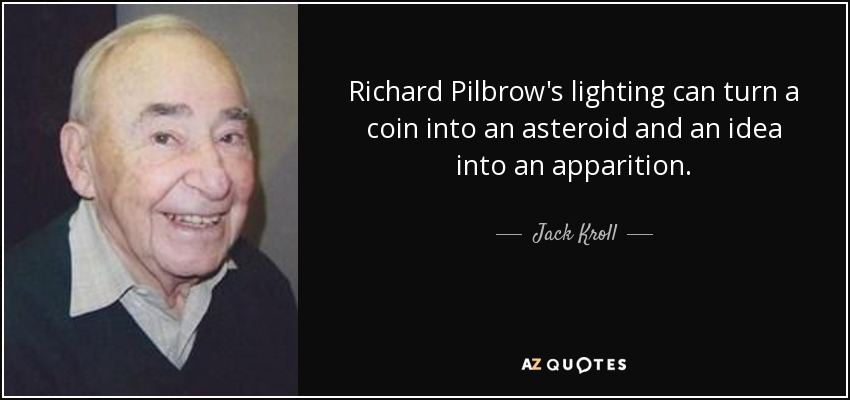 Richard Pilbrow's lighting can turn a coin into an asteroid and an idea into an apparition. - Jack Kroll