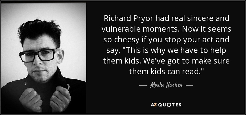 Richard Pryor had real sincere and vulnerable moments. Now it seems so cheesy if you stop your act and say,