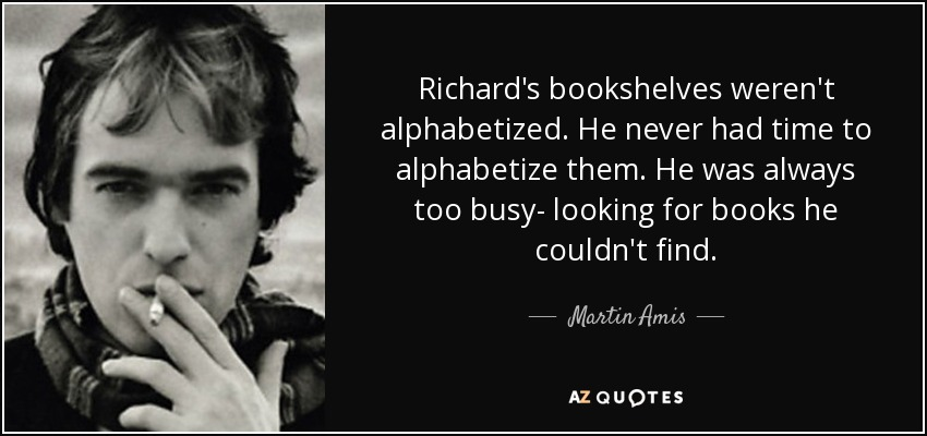 Richard's bookshelves weren't alphabetized. He never had time to alphabetize them. He was always too busy- looking for books he couldn't find. - Martin Amis
