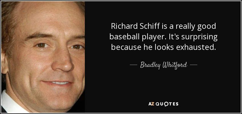 Richard Schiff is a really good baseball player. It's surprising because he looks exhausted. - Bradley Whitford