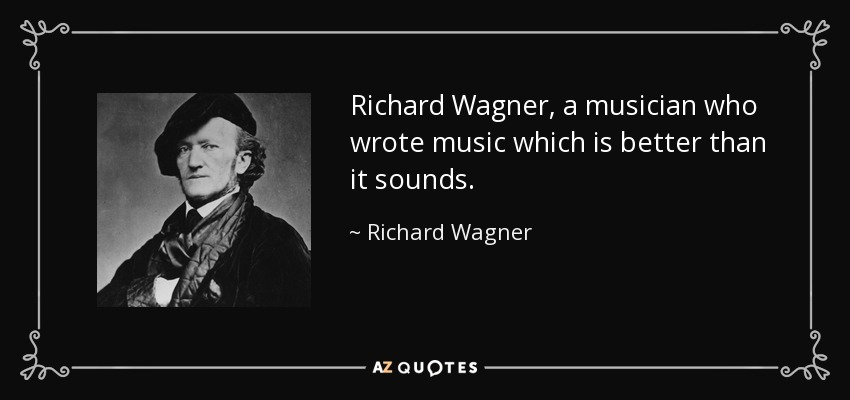 Richard Wagner, a musician who wrote music which is better than it sounds. - Richard Wagner