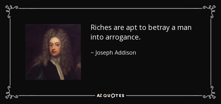 Riches are apt to betray a man into arrogance. - Joseph Addison
