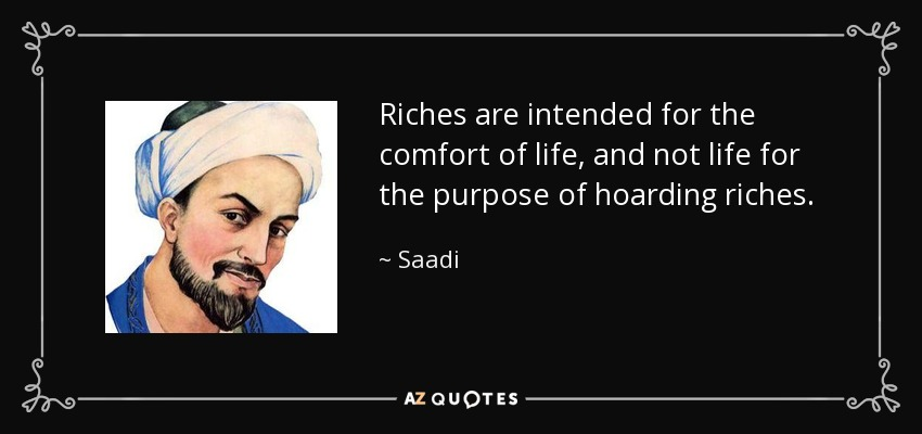 Riches are intended for the comfort of life, and not life for the purpose of hoarding riches. - Saadi