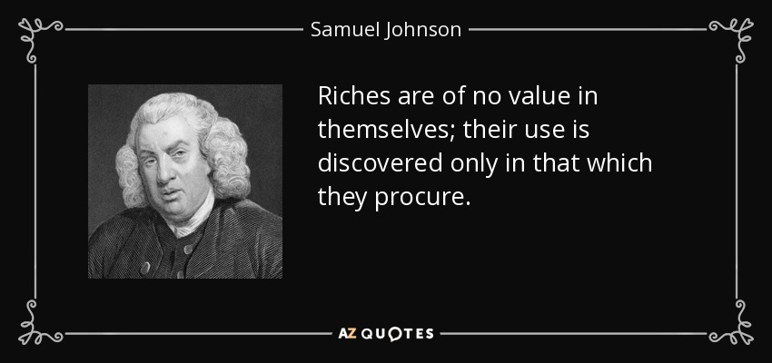 Riches are of no value in themselves; their use is discovered only in that which they procure. - Samuel Johnson