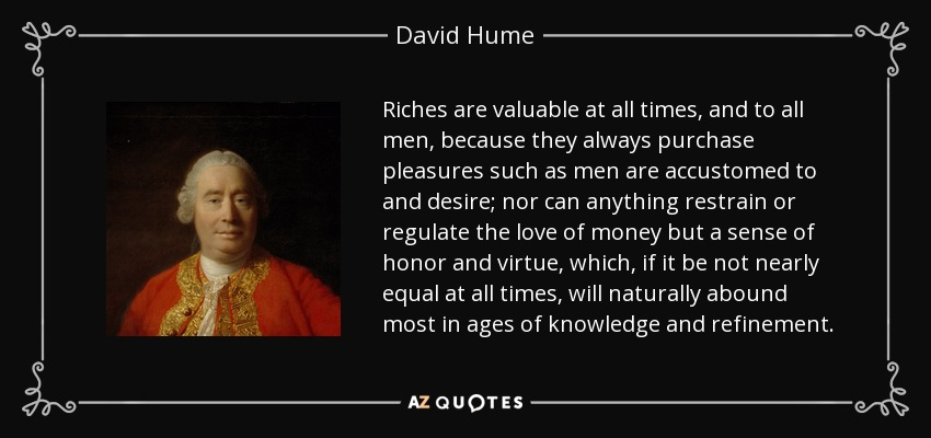 Riches are valuable at all times, and to all men, because they always purchase pleasures such as men are accustomed to and desire; nor can anything restrain or regulate the love of money but a sense of honor and virtue, which, if it be not nearly equal at all times, will naturally abound most in ages of knowledge and refinement. - David Hume