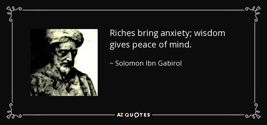 Riches bring anxiety; wisdom gives peace of mind. - Solomon Ibn Gabirol