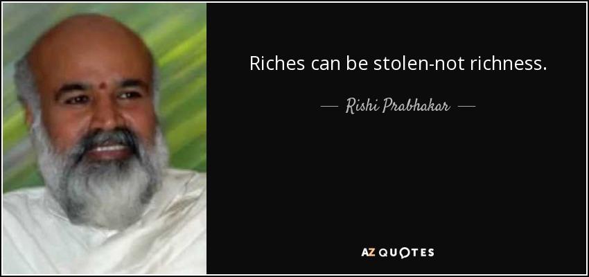 Riches can be stolen-not richness. - Rishi Prabhakar