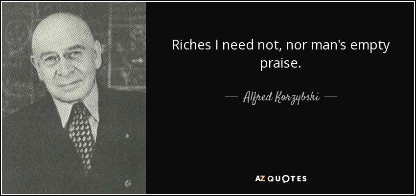 Riches I need not, nor man's empty praise. - Alfred Korzybski