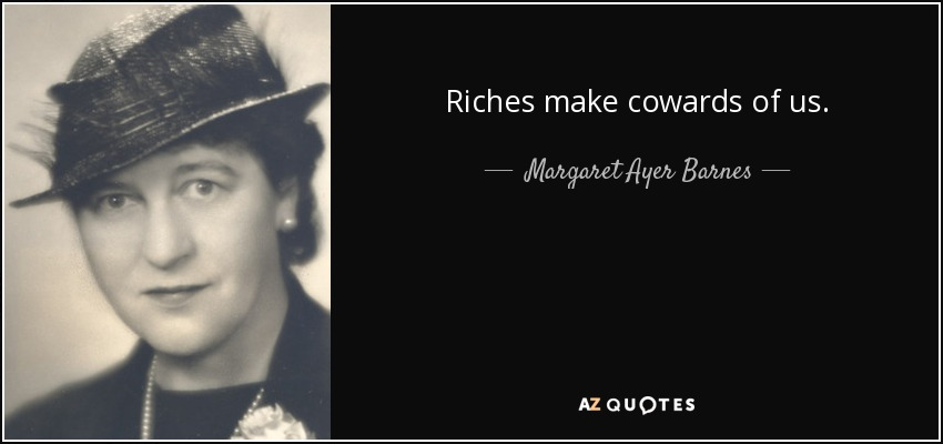 Riches make cowards of us. - Margaret Ayer Barnes