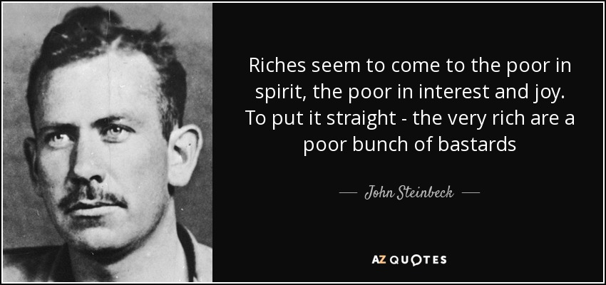 Riches seem to come to the poor in spirit, the poor in interest and joy. To put it straight - the very rich are a poor bunch of bastards - John Steinbeck