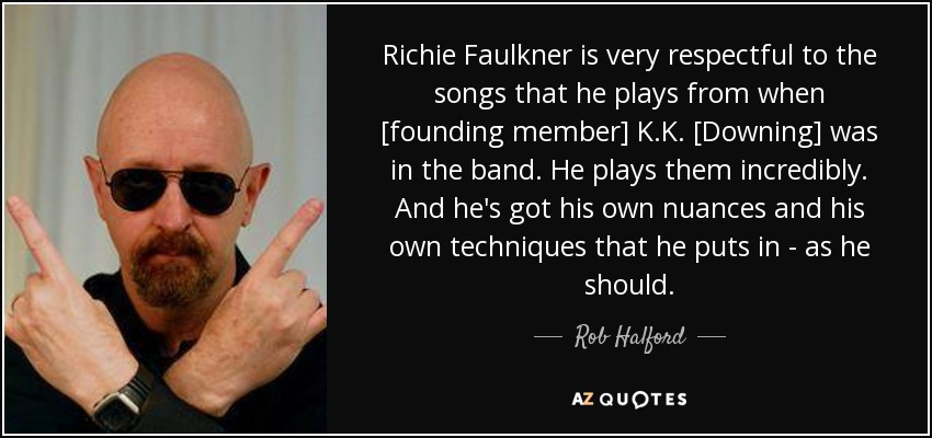 Richie Faulkner is very respectful to the songs that he plays from when [founding member] K.K. [Downing] was in the band. He plays them incredibly. And he's got his own nuances and his own techniques that he puts in - as he should. - Rob Halford