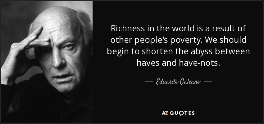 Richness in the world is a result of other people's poverty. We should begin to shorten the abyss between haves and have-nots. - Eduardo Galeano