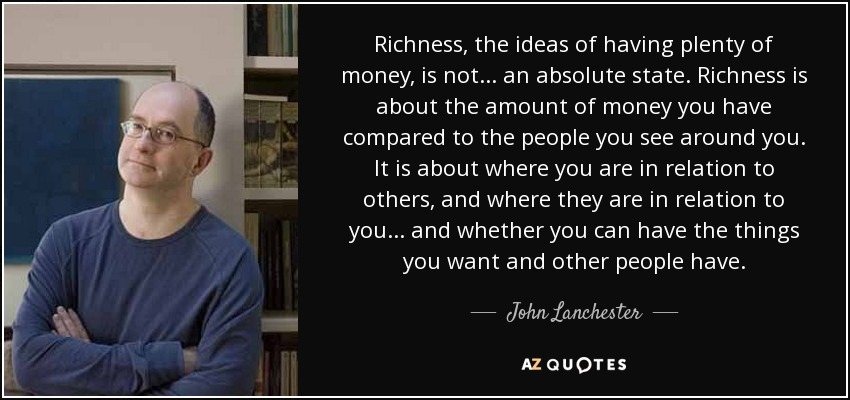 Richness, the ideas of having plenty of money, is not ... an absolute state. Richness is about the amount of money you have compared to the people you see around you. It is about where you are in relation to others, and where they are in relation to you ... and whether you can have the things you want and other people have. - John Lanchester