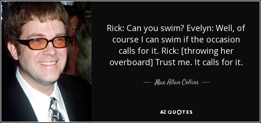 Rick: Can you swim? Evelyn: Well, of course I can swim if the occasion calls for it. Rick: [throwing her overboard] Trust me. It calls for it. - Max Allan Collins