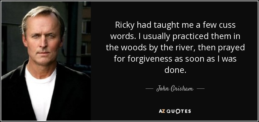 Ricky had taught me a few cuss words. I usually practiced them in the woods by the river, then prayed for forgiveness as soon as I was done. - John Grisham