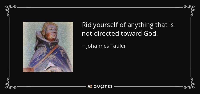Rid yourself of anything that is not directed toward God. - Johannes Tauler