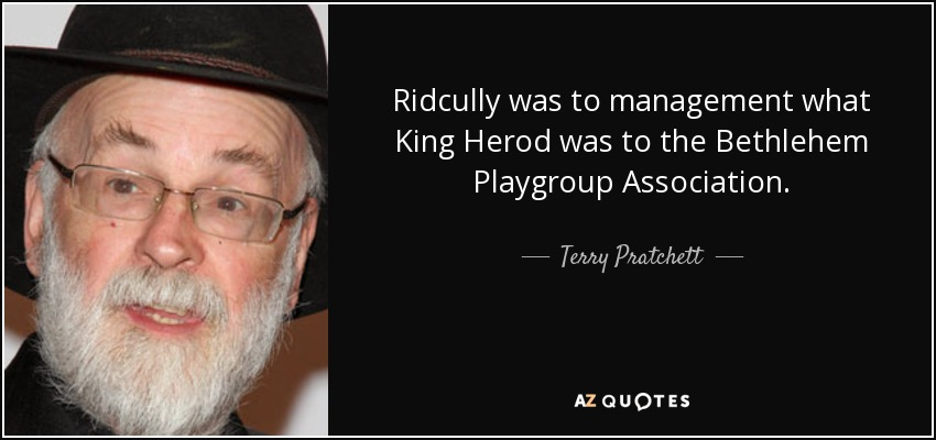 Ridcully was to management what King Herod was to the Bethlehem Playgroup Association. - Terry Pratchett