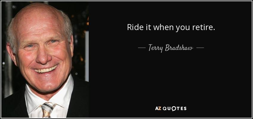 Ride it when you retire. - Terry Bradshaw