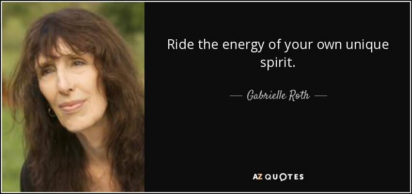 Ride the energy of your own unique spirit. - Gabrielle Roth