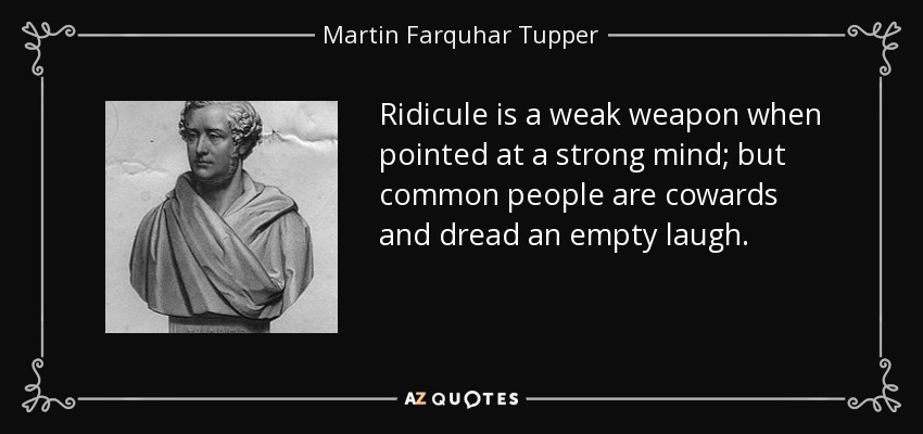 Ridicule is a weak weapon when pointed at a strong mind; but common people are cowards and dread an empty laugh. - Martin Farquhar Tupper