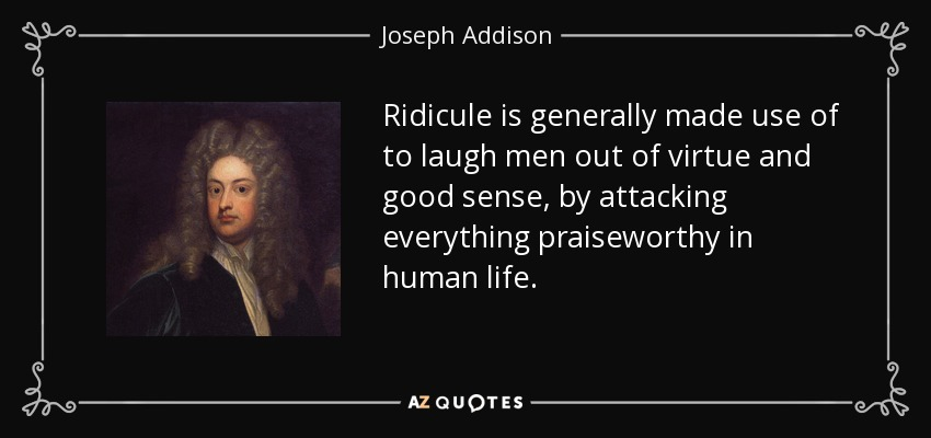 Ridicule is generally made use of to laugh men out of virtue and good sense, by attacking everything praiseworthy in human life. - Joseph Addison