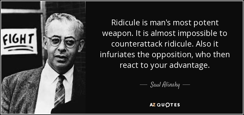 Ridicule is man's most potent weapon. It is almost impossible to counterattack ridicule. Also it infuriates the opposition, who then react to your advantage. - Saul Alinsky