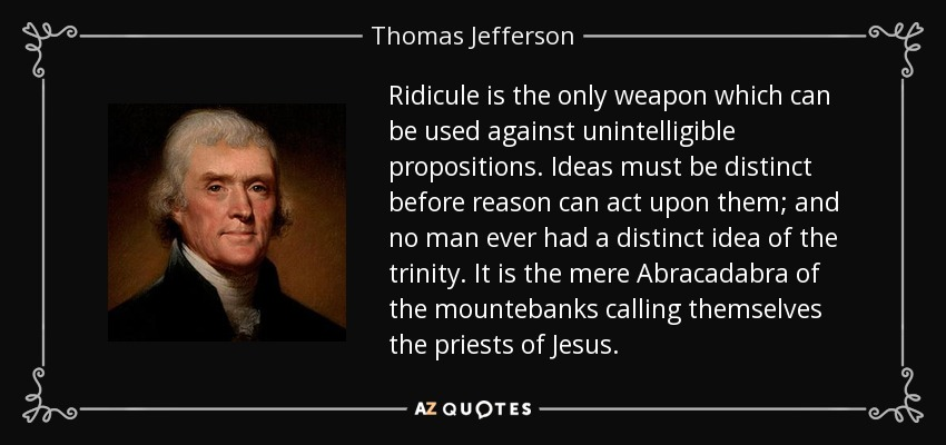 Ridicule is the only weapon which can be used against unintelligible propositions. Ideas must be distinct before reason can act upon them; and no man ever had a distinct idea of the trinity. It is the mere Abracadabra of the mountebanks calling themselves the priests of Jesus. - Thomas Jefferson