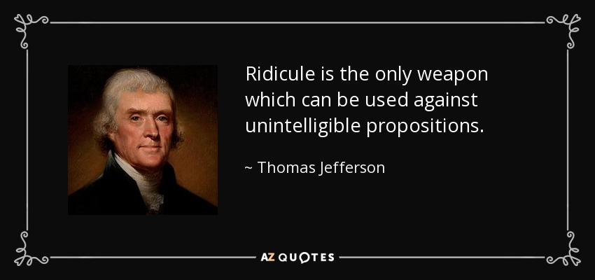 Ridicule is the only weapon which can be used against unintelligible propositions. - Thomas Jefferson
