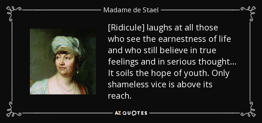 [Ridicule] laughs at all those who see the earnestness of life and who still believe in true feelings and in serious thought ... It soils the hope of youth. Only shameless vice is above its reach. - Madame de Stael