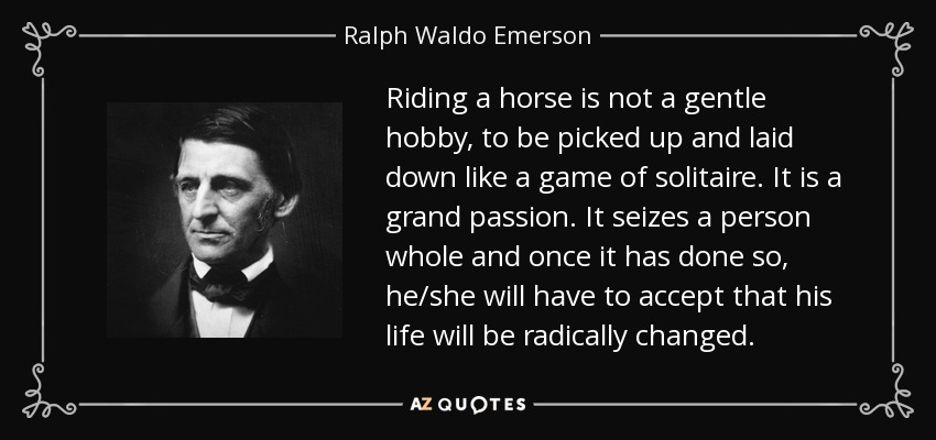 Riding a horse is not a gentle hobby, to be picked up and laid down like a game of solitaire. It is a grand passion. It seizes a person whole and once it has done so, he/she will have to accept that his life will be radically changed. - Ralph Waldo Emerson