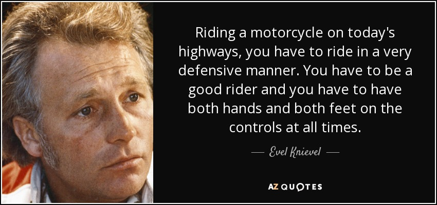 Riding a motorcycle on today's highways, you have to ride in a very defensive manner. You have to be a good rider and you have to have both hands and both feet on the controls at all times. - Evel Knievel