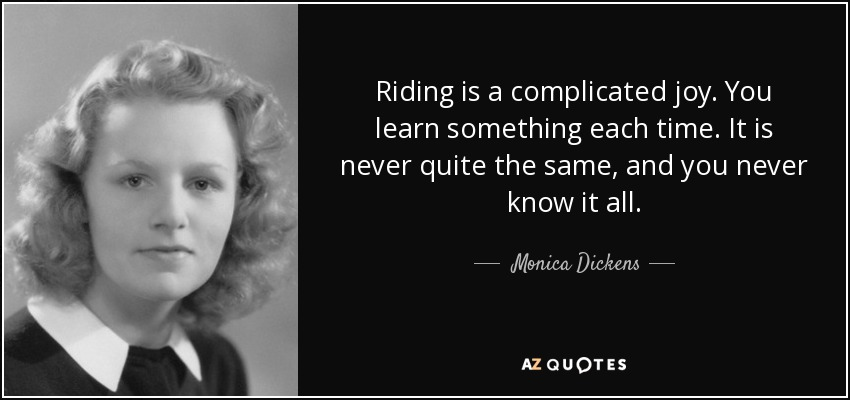 Riding is a complicated joy. You learn something each time. It is never quite the same, and you never know it all. - Monica Dickens