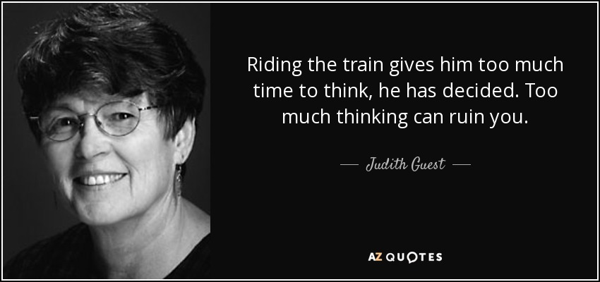 Riding the train gives him too much time to think, he has decided. Too much thinking can ruin you. - Judith Guest