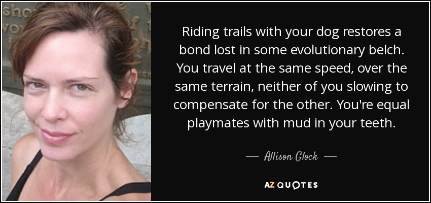 Riding trails with your dog restores a bond lost in some evolutionary belch. You travel at the same speed, over the same terrain, neither of you slowing to compensate for the other. You're equal playmates with mud in your teeth. - Allison Glock