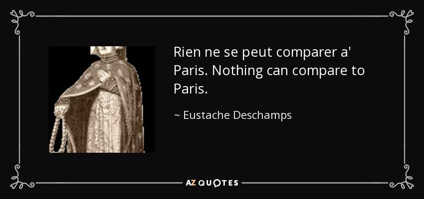 Rien ne se peut comparer a' Paris. Nothing can compare to Paris. - Eustache Deschamps
