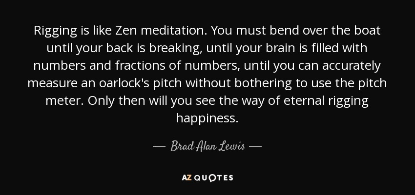 Rigging is like Zen meditation. You must bend over the boat until your back is breaking, until your brain is filled with numbers and fractions of numbers, until you can accurately measure an oarlock's pitch without bothering to use the pitch meter. Only then will you see the way of eternal rigging happiness. - Brad Alan Lewis