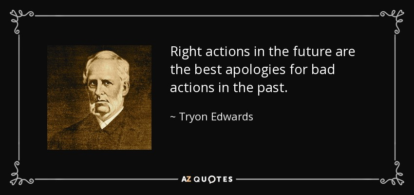 Right actions in the future are the best apologies for bad actions in the past. - Tryon Edwards