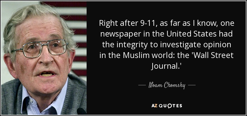 Right after 9-11, as far as I know, one newspaper in the United States had the integrity to investigate opinion in the Muslim world: the 'Wall Street Journal.' - Noam Chomsky