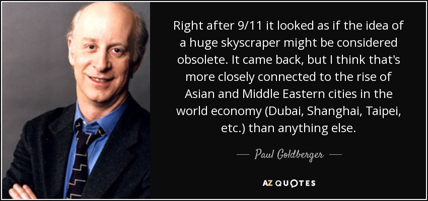Right after 9/11 it looked as if the idea of a huge skyscraper might be considered obsolete. It came back, but I think that's more closely connected to the rise of Asian and Middle Eastern cities in the world economy (Dubai, Shanghai, Taipei, etc.) than anything else. - Paul Goldberger
