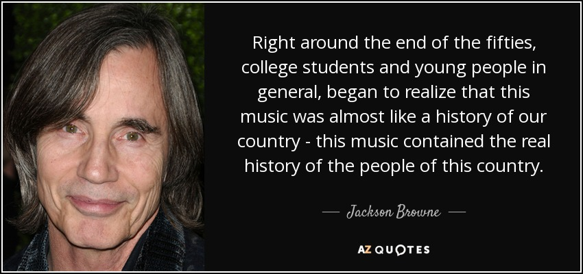Right around the end of the fifties, college students and young people in general, began to realize that this music was almost like a history of our country - this music contained the real history of the people of this country. - Jackson Browne