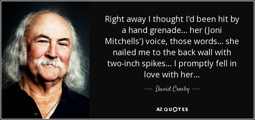 Right away I thought I'd been hit by a hand grenade ... her (Joni Mitchells') voice, those words ... she nailed me to the back wall with two-inch spikes... I promptly fell in love with her... - David Crosby