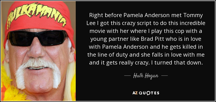 Right before Pamela Anderson met Tommy Lee I got this crazy script to do this incredible movie with her where I play this cop with a young partner like Brad Pitt who is in love with Pamela Anderson and he gets killed in the line of duty and she falls in love with me and it gets really crazy. I turned that down. - Hulk Hogan