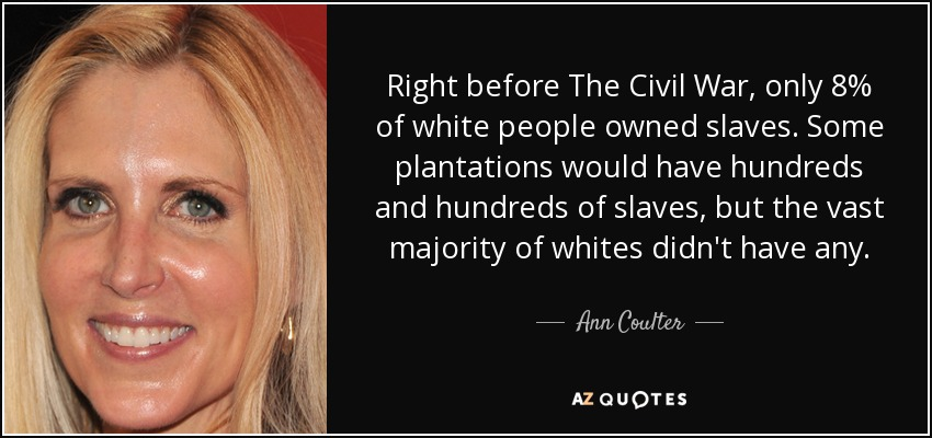 Right before The Civil War, only 8% of white people owned slaves. Some plantations would have hundreds and hundreds of slaves, but the vast majority of whites didn't have any. - Ann Coulter